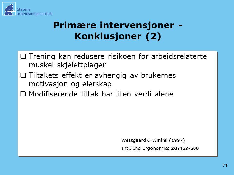 71 Primære intervensjoner - Konklusjoner (2)  Trening kan redusere risikoen for arbeidsrelaterte muskel-skjelettplager  Tiltakets effekt er avhengig