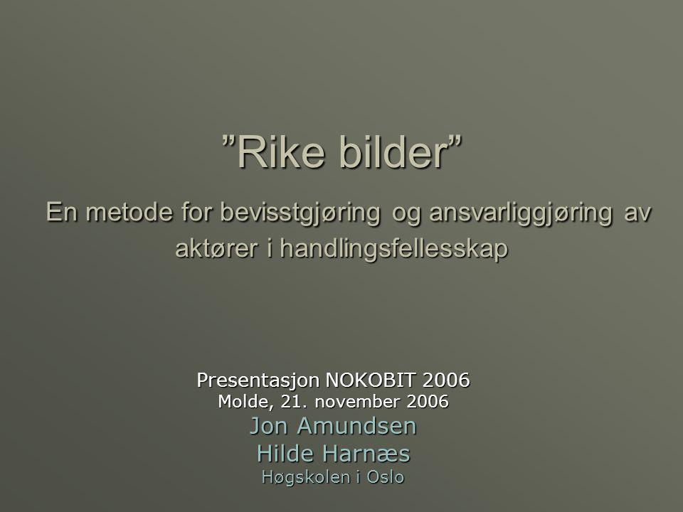 Rike bilder En metode for bevisstgjøring og ansvarliggjøring av aktører i handlingsfellesskap Presentasjon NOKOBIT 2006 Molde, 21.
