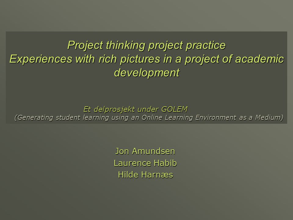 Project thinking project practice Experiences with rich pictures in a project of academic development Jon Amundsen Laurence Habib Hilde Harnæs Et delp