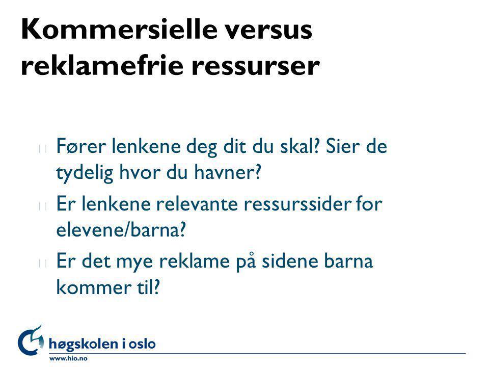 Kommersielle versus reklamefrie ressurser l Fører lenkene deg dit du skal? Sier de tydelig hvor du havner? l Er lenkene relevante ressurssider for ele