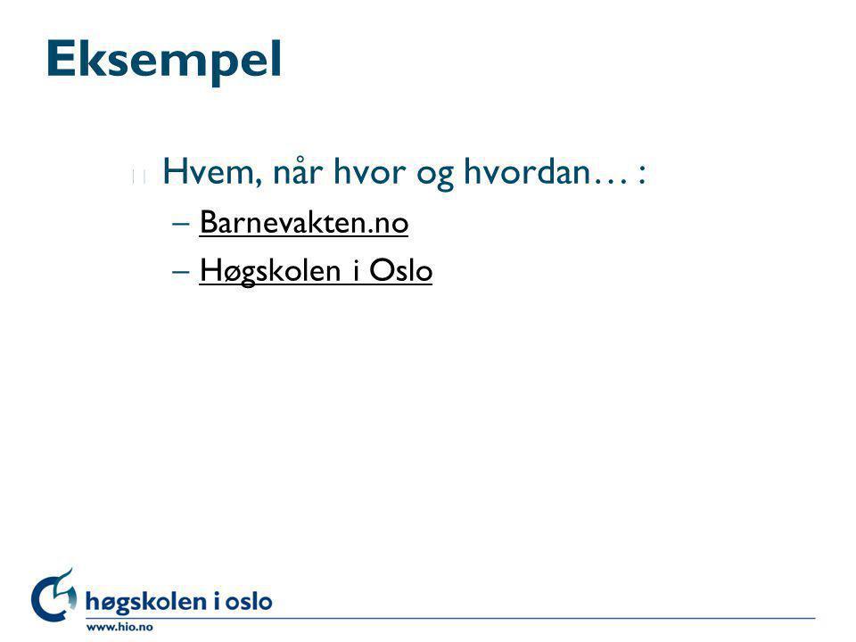 Eksempel l Hvem, når hvor og hvordan… : –Barnevakten.noBarnevakten.no –Høgskolen i OsloHøgskolen i Oslo