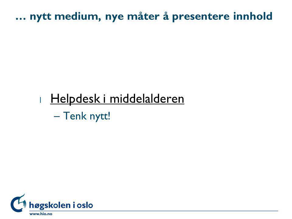 … nytt medium, nye måter å presentere innhold l Helpdesk i middelalderen Helpdesk i middelalderen –Tenk nytt!