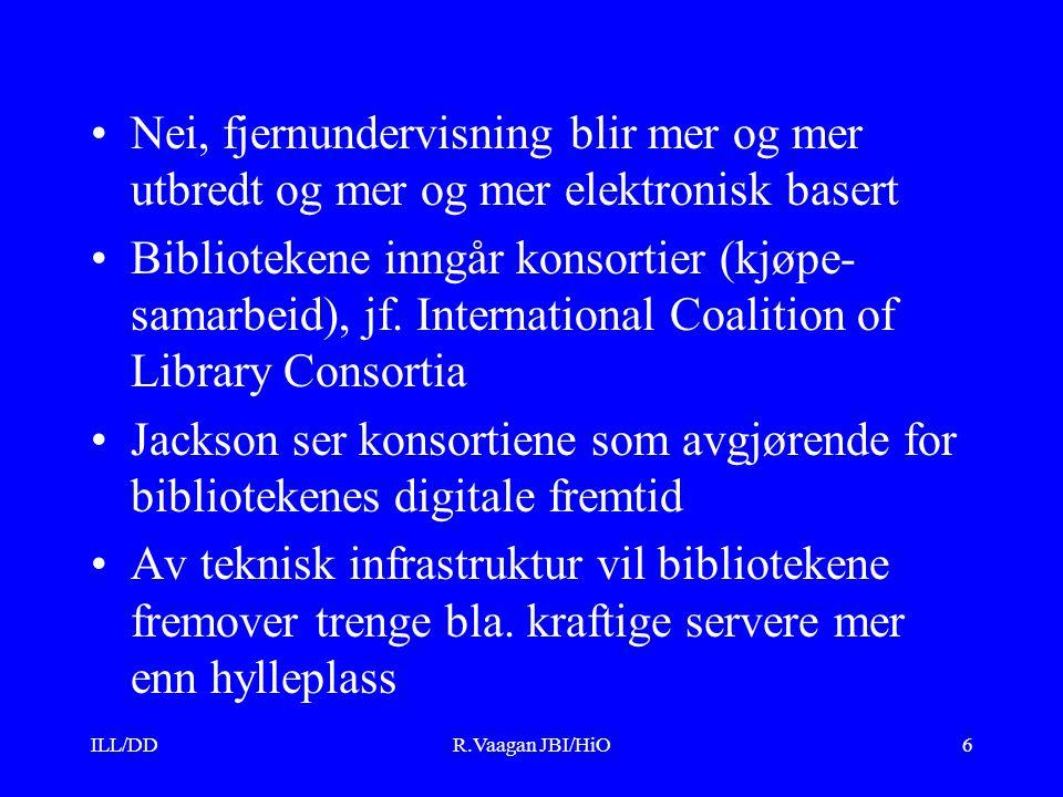 ILL/DDR.Vaagan JBI/HiO6 Nei, fjernundervisning blir mer og mer utbredt og mer og mer elektronisk basert Bibliotekene inngår konsortier (kjøpe- samarbeid), jf.