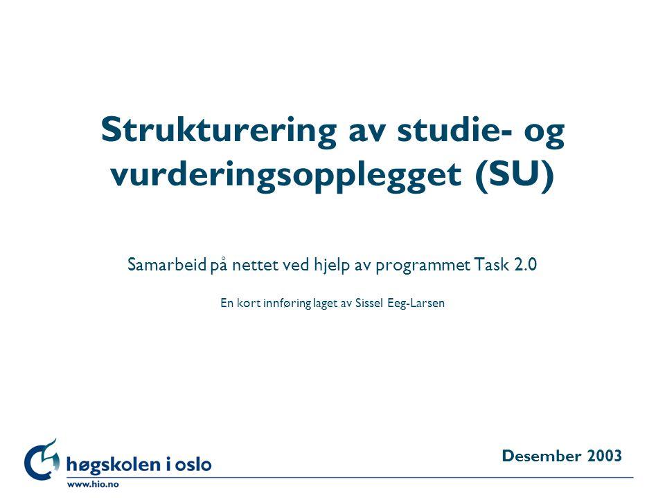 Høgskolen i Oslo Strukturering av studie- og vurderingsopplegget (SU) Samarbeid på nettet ved hjelp av programmet Task 2.0 En kort innføring laget av Sissel Eeg-Larsen Desember 2003