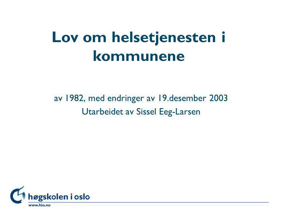 Høgskolen i Oslo Lov om helsetjenesten i kommunene av 1982, med endringer av 19.desember 2003 Utarbeidet av Sissel Eeg-Larsen