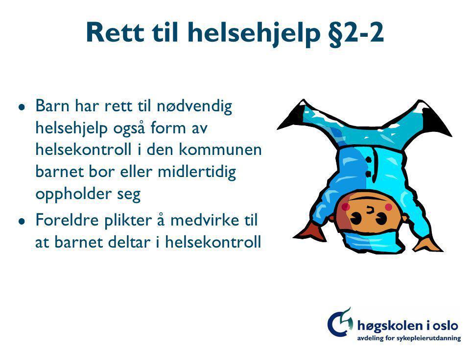 Rett til helsehjelp §2-2 l Barn har rett til nødvendig helsehjelp også form av helsekontroll i den kommunen barnet bor eller midlertidig oppholder seg l Foreldre plikter å medvirke til at barnet deltar i helsekontroll