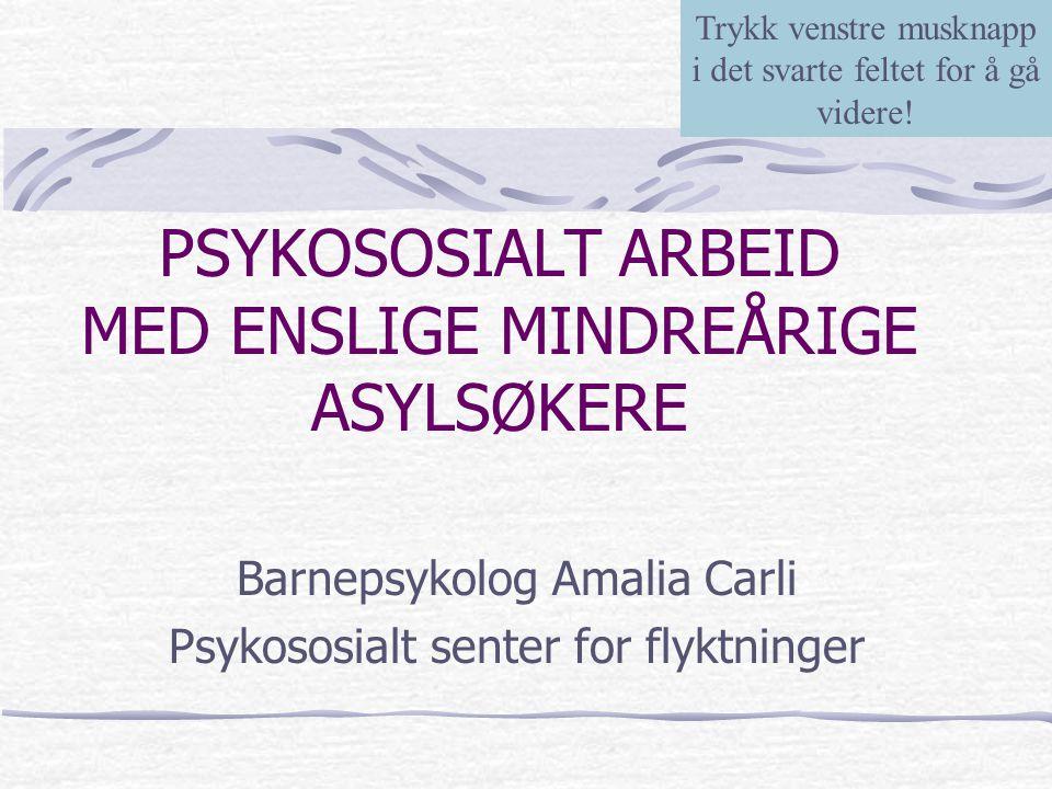 PSYKOSOSIALT ARBEID MED ENSLIGE MINDREÅRIGE ASYLSØKERE Barnepsykolog Amalia Carli Psykososialt senter for flyktninger Trykk venstre musknapp i det sva