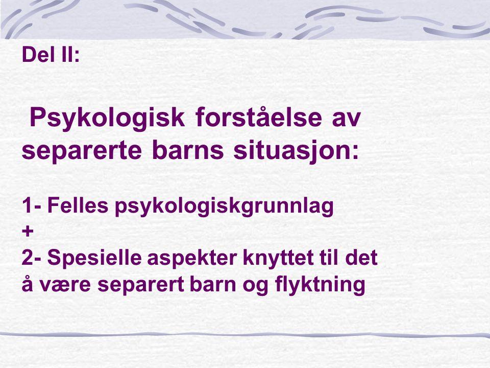 Del II: Psykologisk forståelse av separerte barns situasjon: 1- Felles psykologiskgrunnlag + 2- Spesielle aspekter knyttet til det å være separert bar