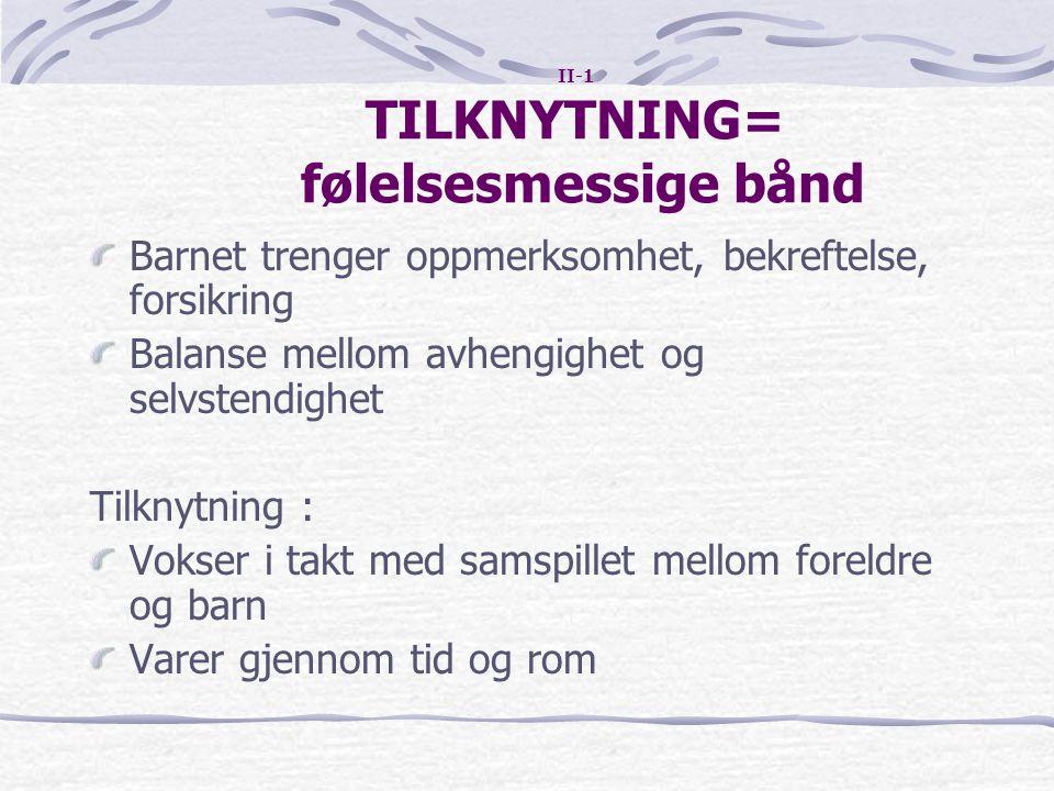II-1 TILKNYTNING= følelsesmessige bånd Barnet trenger oppmerksomhet, bekreftelse, forsikring Balanse mellom avhengighet og selvstendighet Tilknytning