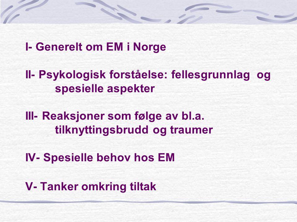 I- Generelt om EM i Norge II- Psykologisk forståelse: fellesgrunnlag og spesielle aspekter III- Reaksjoner som følge av bl.a. tilknyttingsbrudd og tra