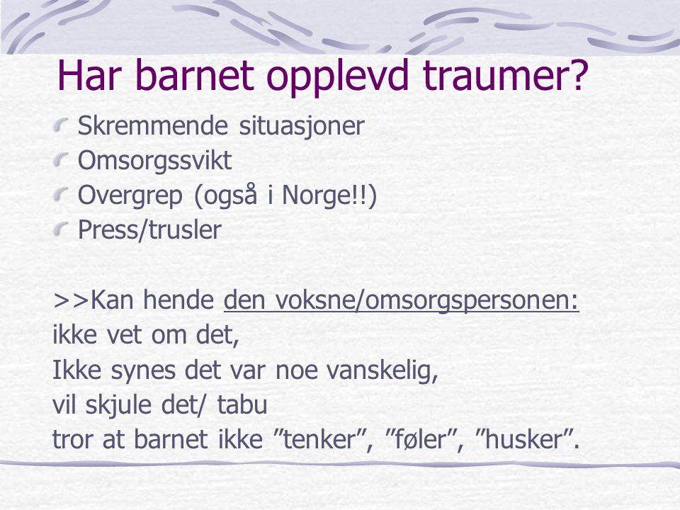 Har barnet opplevd traumer? Skremmende situasjoner Omsorgssvikt Overgrep (også i Norge!!) Press/trusler >>Kan hende den voksne/omsorgspersonen: ikke v