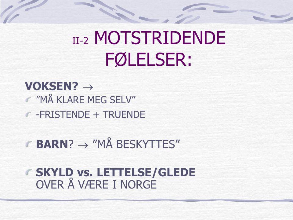 """II-2 MOTSTRIDENDE FØLELSER: VOKSEN?  """"MÅ KLARE MEG SELV"""" -FRISTENDE + TRUENDE BARN?  """"MÅ BESKYTTES"""" SKYLD vs. LETTELSE/GLEDE OVER Å VÆRE I NORGE"""