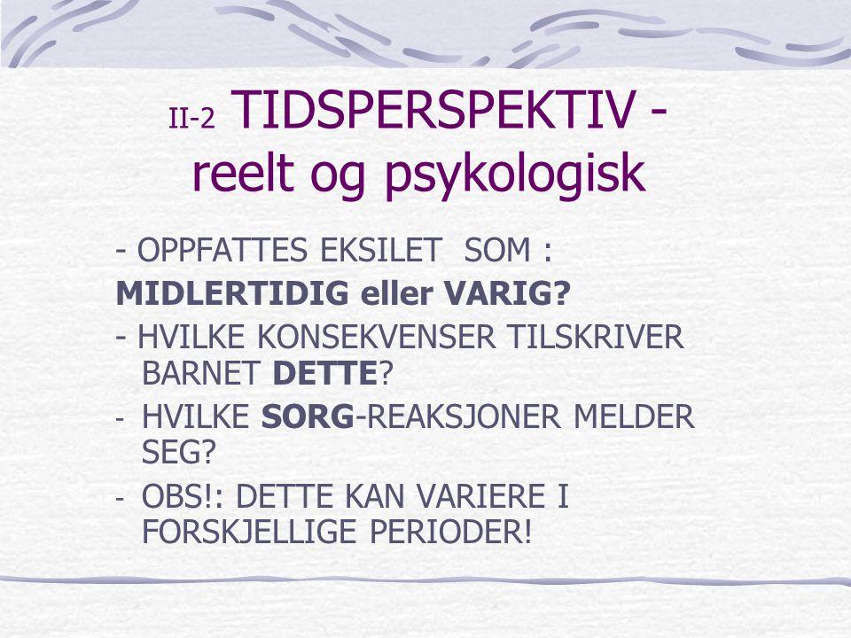 II-2 TIDSPERSPEKTIV - reelt og psykologisk - OPPFATTES EKSILET SOM : MIDLERTIDIG eller VARIG? - HVILKE KONSEKVENSER TILSKRIVER BARNET DETTE? - HVILKE