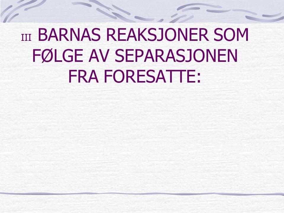 III BARNAS REAKSJONER SOM FØLGE AV SEPARASJONEN FRA FORESATTE: