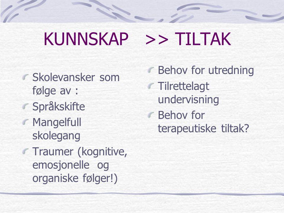 KUNNSKAP >> TILTAK Skolevansker som følge av : Språkskifte Mangelfull skolegang Traumer (kognitive, emosjonelle og organiske følger!) Behov for utredn