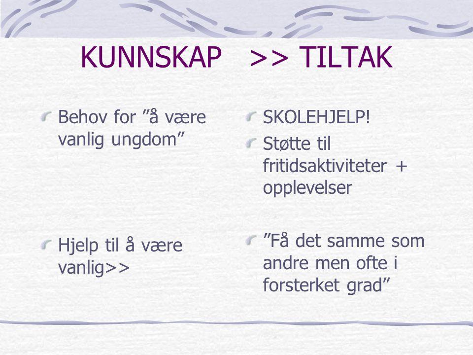 """KUNNSKAP >> TILTAK Behov for """"å være vanlig ungdom"""" Hjelp til å være vanlig>> SKOLEHJELP! Støtte til fritidsaktiviteter + opplevelser """"Få det samme so"""