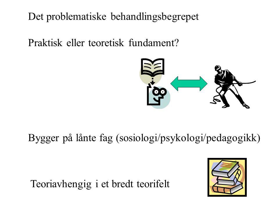 Det problematiske behandlingsbegrepet Bygger på lånte fag (sosiologi/psykologi/pedagogikk) Praktisk eller teoretisk fundament.