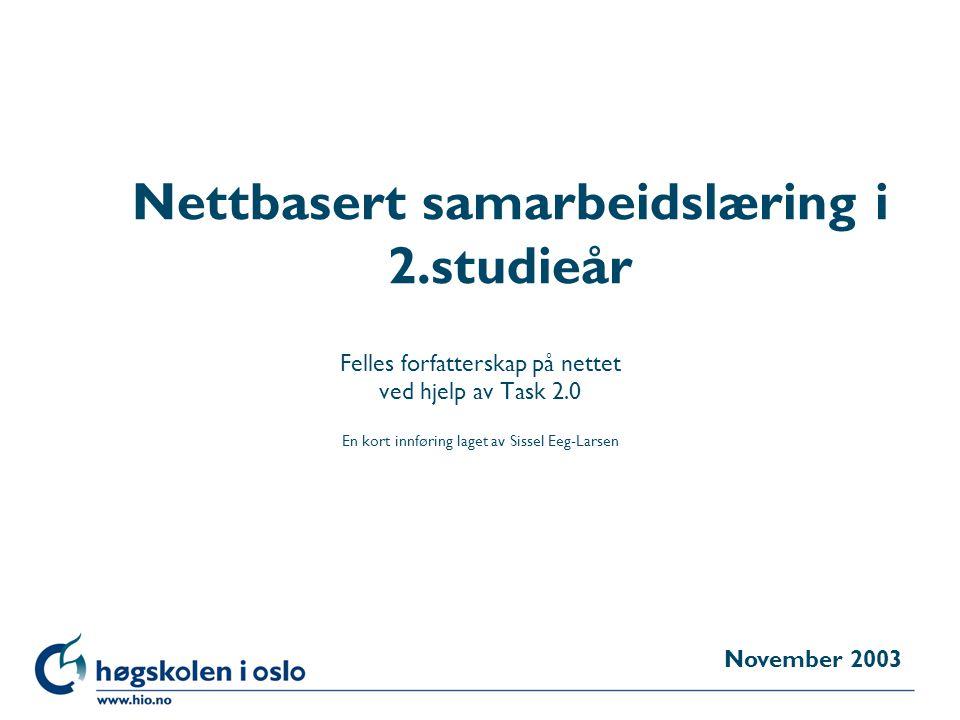 Høgskolen i Oslo Nettbasert samarbeidslæring i 2.studieår Felles forfatterskap på nettet ved hjelp av Task 2.0 En kort innføring laget av Sissel Eeg-Larsen November 2003