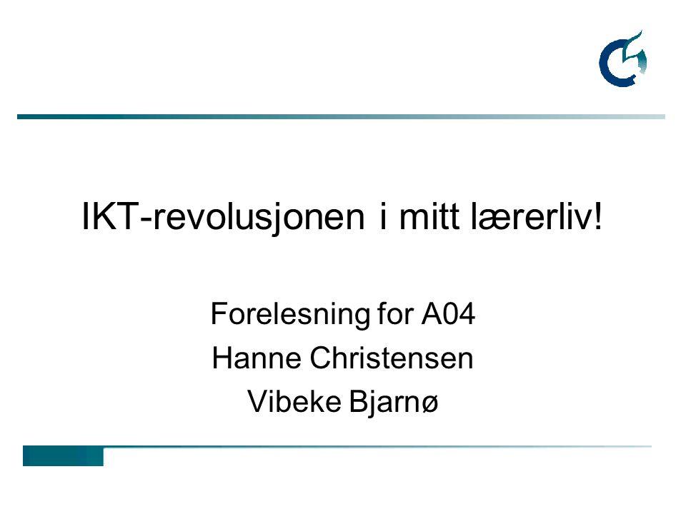 IKT-revolusjonen i mitt lærerliv! Forelesning for A04 Hanne Christensen Vibeke Bjarnø