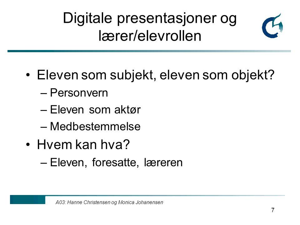 A03: Hanne Christensen og Monica Johanensen 7 Digitale presentasjoner og lærer/elevrollen Eleven som subjekt, eleven som objekt.