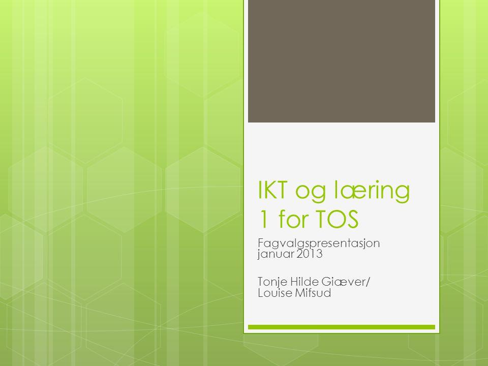 IKT og læring 1 for TOS Fagvalgspresentasjon januar 2013 Tonje Hilde Giæver/ Louise Mifsud