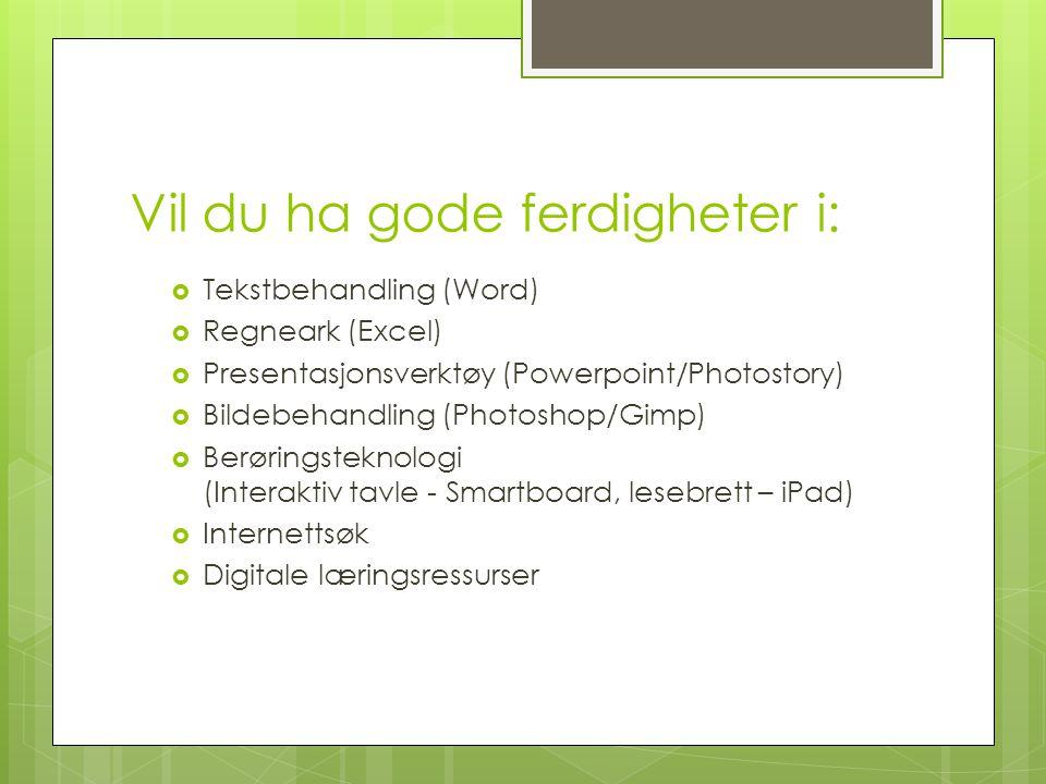 Vil du ha gode ferdigheter i:  Tekstbehandling (Word)  Regneark (Excel)  Presentasjonsverktøy (Powerpoint/Photostory)  Bildebehandling (Photoshop/Gimp)  Berøringsteknologi (Interaktiv tavle - Smartboard, lesebrett – iPad)  Internettsøk  Digitale læringsressurser