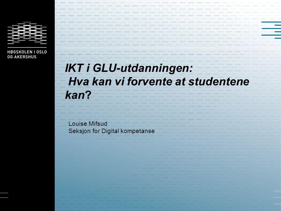 IKT i GLU-utdanningen: Hva kan vi forvente at studentene kan? Louise Mifsud Seksjon for Digital kompetanse