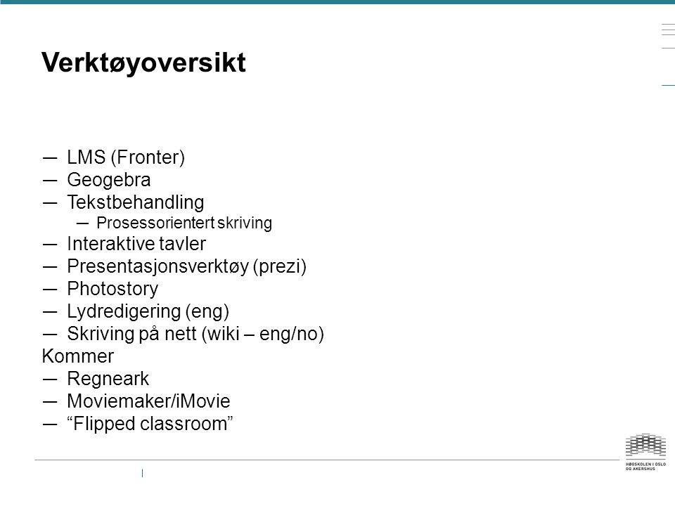 Verktøyoversikt — LMS (Fronter) — Geogebra — Tekstbehandling — Prosessorientert skriving — Interaktive tavler — Presentasjonsverktøy (prezi) — Photostory — Lydredigering (eng) — Skriving på nett (wiki – eng/no) Kommer — Regneark — Moviemaker/iMovie — Flipped classroom