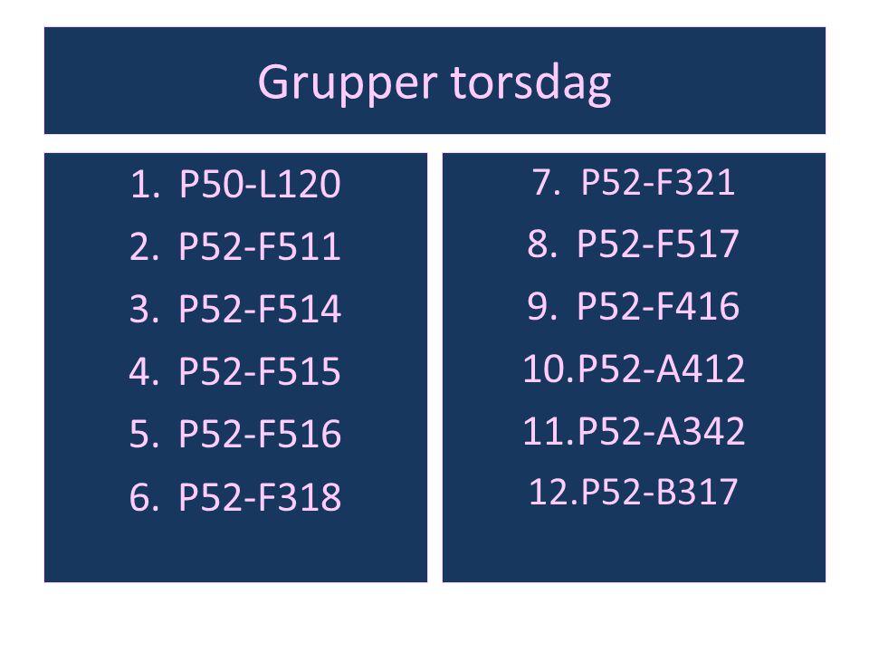 Grupper torsdag 1.P50-L120 2.P52-F511 3.P52-F514 4.P52-F515 5.P52-F516 6.P52-F318 7.P52-F321 8.P52-F517 9.P52-F416 10.P52-A412 11.P52-A342 12.P52-B317