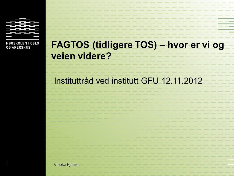 FAGTOS (tidligere TOS) – hvor er vi og veien videre? Instituttråd ved institutt GFU 12.11.2012 Vibeke Bjarnø