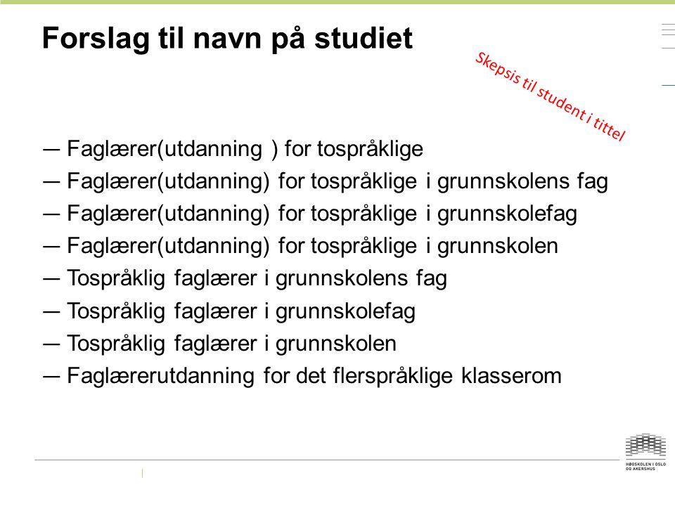 Forslag til navn på studiet — Faglærer(utdanning ) for tospråklige — Faglærer(utdanning) for tospråklige i grunnskolens fag — Faglærer(utdanning) for