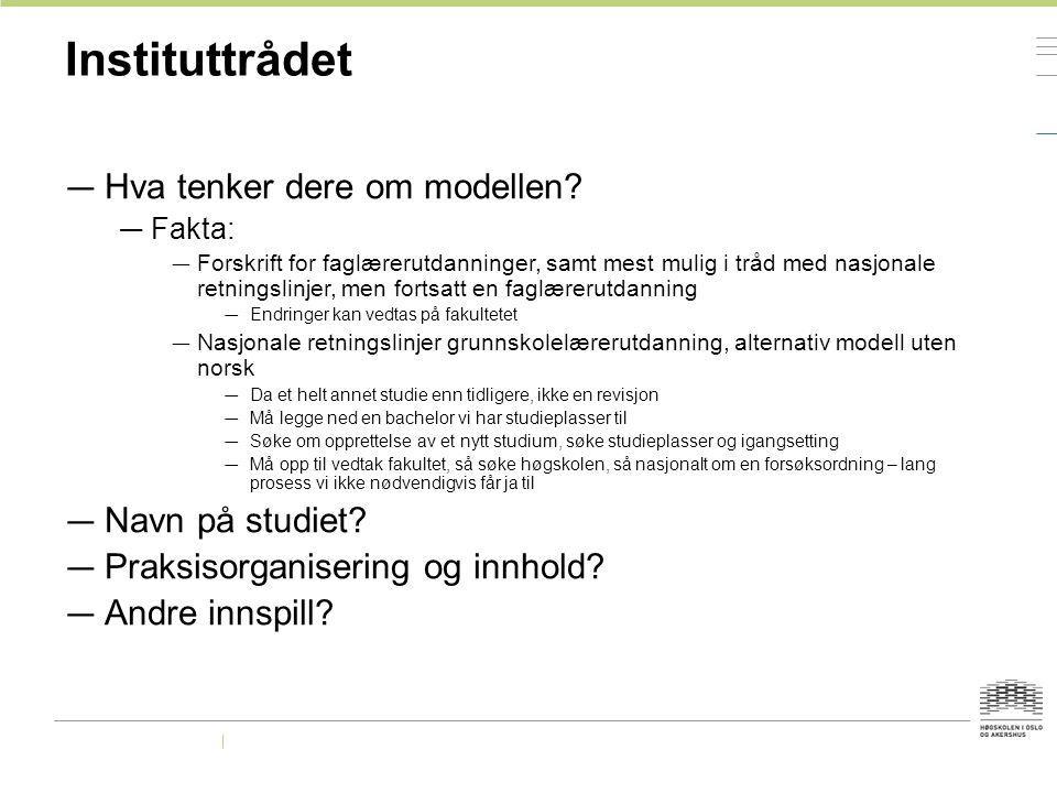 Instituttrådet — Hva tenker dere om modellen? — Fakta: — Forskrift for faglærerutdanninger, samt mest mulig i tråd med nasjonale retningslinjer, men f