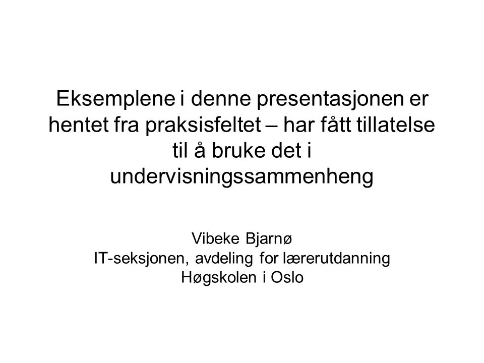 Eksemplene i denne presentasjonen er hentet fra praksisfeltet – har fått tillatelse til å bruke det i undervisningssammenheng Vibeke Bjarnø IT-seksjon