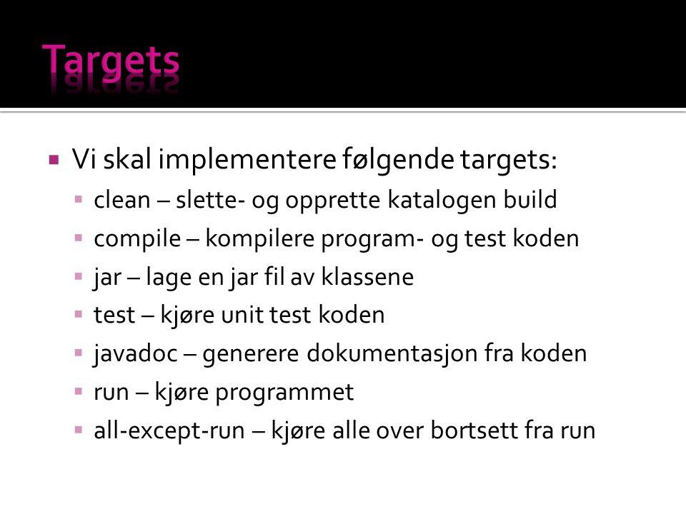  Vi skal implementere følgende targets:  clean – slette- og opprette katalogen build  compile – kompilere program- og test koden  jar – lage en jar fil av klassene  test – kjøre unit test koden  javadoc – generere dokumentasjon fra koden  run – kjøre programmet  all-except-run – kjøre alle over bortsett fra run