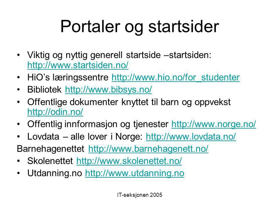 IT-seksjonen 2005 Portaler og startsider Viktig og nyttig generell startside –startsiden: http://www.startsiden.no/ http://www.startsiden.no/ HiO's læringssentre http://www.hio.no/for_studenterhttp://www.hio.no/for_studenter Bibliotek http://www.bibsys.no/http://www.bibsys.no/ Offentlige dokumenter knyttet til barn og oppvekst http://odin.no/ http://odin.no/ Offentlig innformasjon og tjenester http://www.norge.no/http://www.norge.no/ Lovdata – alle lover i Norge: http://www.lovdata.no/http://www.lovdata.no/ Barnehagenettet http://www.barnehagenett.no/http://www.barnehagenett.no/ Skolenettet http://www.skolenettet.no/http://www.skolenettet.no/ Utdanning.no http://www.utdanning.nohttp://www.utdanning.no