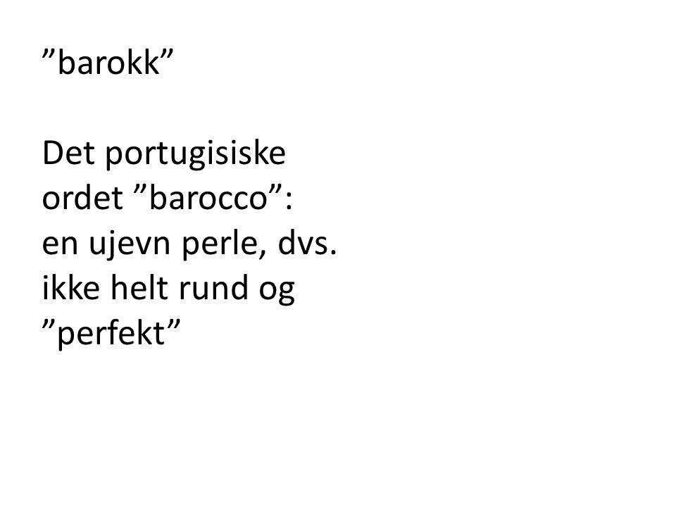 """""""barokk"""" Det portugisiske ordet """"barocco"""": en ujevn perle, dvs. ikke helt rund og """"perfekt"""""""
