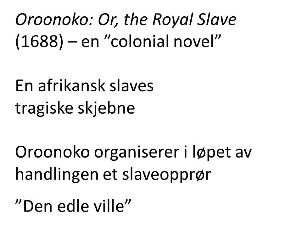 """Oroonoko: Or, the Royal Slave (1688) – en """"colonial novel"""" En afrikansk slaves tragiske skjebne Oroonoko organiserer i løpet av handlingen et slaveopp"""