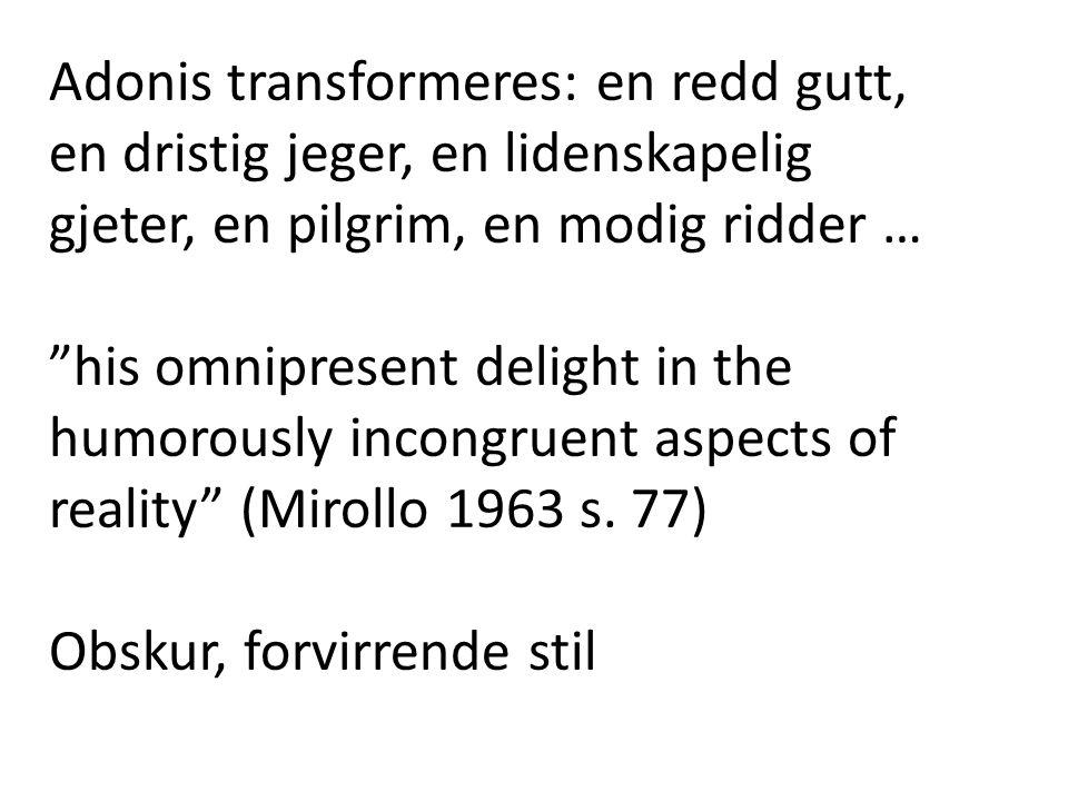 "Adonis transformeres: en redd gutt, en dristig jeger, en lidenskapelig gjeter, en pilgrim, en modig ridder … ""his omnipresent delight in the humorousl"