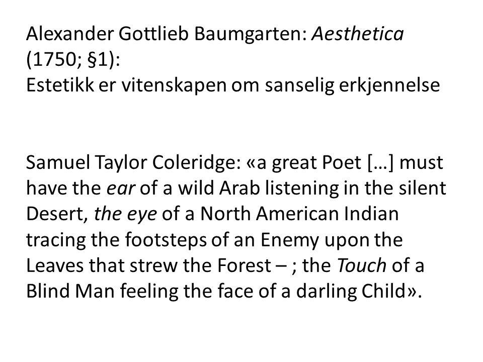 Alexander Gottlieb Baumgarten: Aesthetica (1750; §1): Estetikk er vitenskapen om sanselig erkjennelse Samuel Taylor Coleridge: «a great Poet […] must