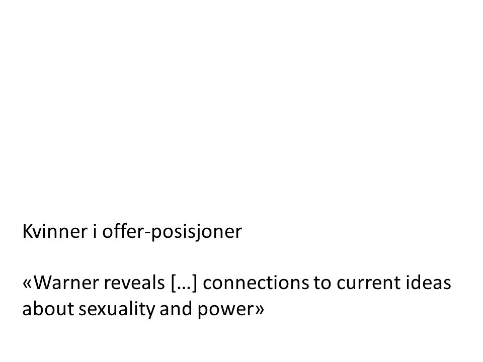Kvinner i offer-posisjoner «Warner reveals […] connections to current ideas about sexuality and power»
