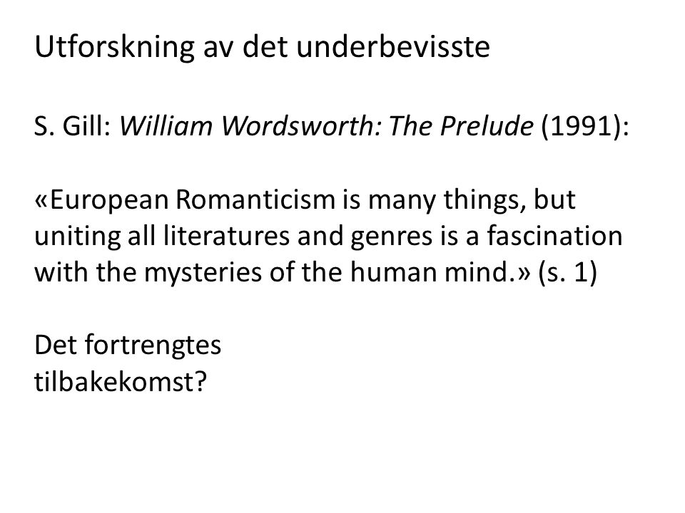 Utforskning av det underbevisste S. Gill: William Wordsworth: The Prelude (1991): «European Romanticism is many things, but uniting all literatures an
