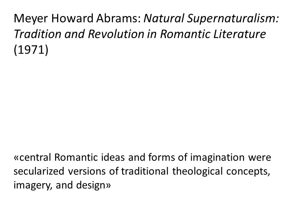 Meyer Howard Abrams: Natural Supernaturalism: Tradition and Revolution in Romantic Literature (1971) «central Romantic ideas and forms of imagination