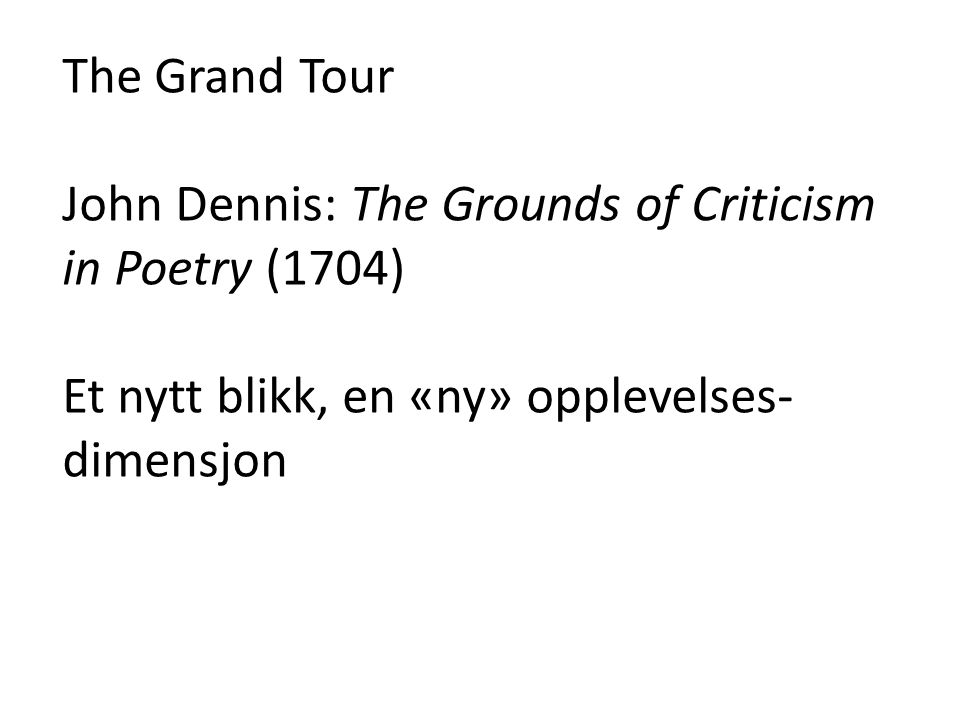 The Grand Tour John Dennis: The Grounds of Criticism in Poetry (1704) Et nytt blikk, en «ny» opplevelses- dimensjon
