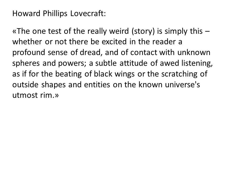 Howard Phillips Lovecraft: «The one test of the really weird (story) is simply this – whether or not there be excited in the reader a profound sense o