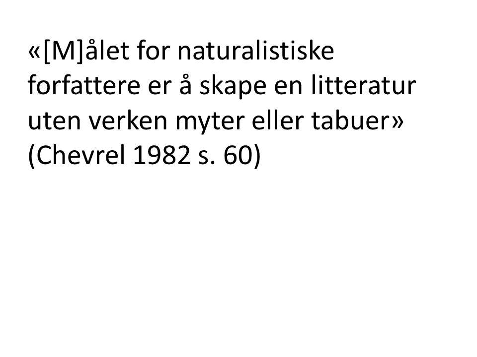 «[M]ålet for naturalistiske forfattere er å skape en litteratur uten verken myter eller tabuer» (Chevrel 1982 s. 60)