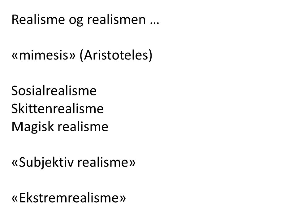 Realisme innebærer mimetisk (etterlignende) representasjon av virkelighet – uten at gjengivelsen forskjønnes eller forklares, snarere avdekkes og vises Målet: «to give a truthful, objective and impartial representation of the real world, based on meticulous observation of contemporary life» (Linda Nochlin: Realism, 1971)