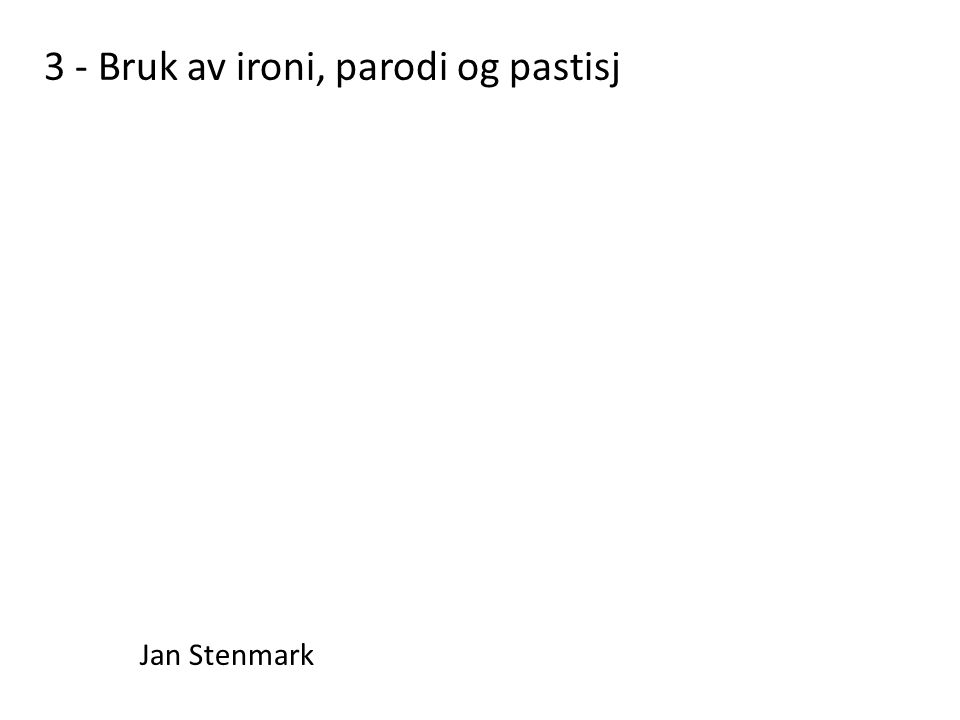 3 - Bruk av ironi, parodi og pastisj Jan Stenmark