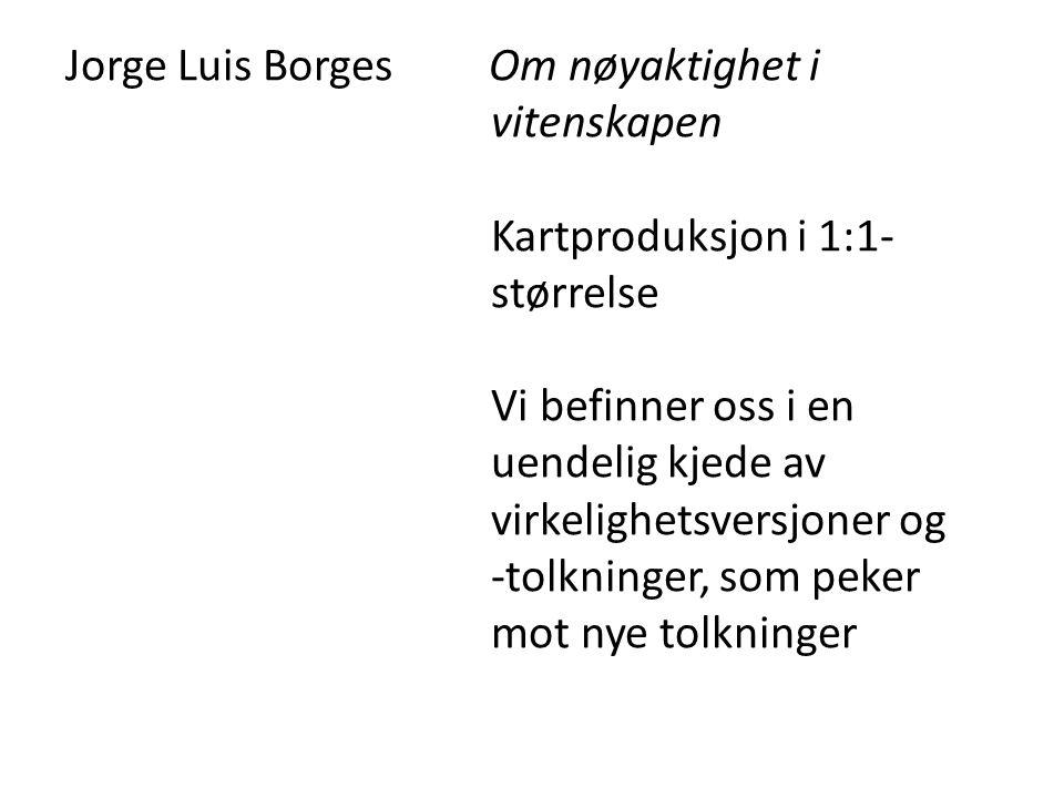 Jorge Luis Borges Om nøyaktighet i vitenskapen Kartproduksjon i 1:1- størrelse Vi befinner oss i en uendelig kjede av virkelighetsversjoner og -tolkni