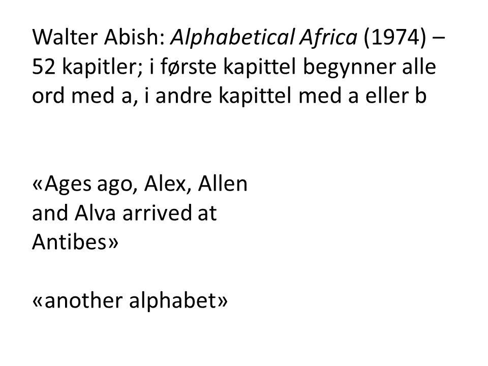 Walter Abish: Alphabetical Africa (1974) – 52 kapitler; i første kapittel begynner alle ord med a, i andre kapittel med a eller b «Ages ago, Alex, All