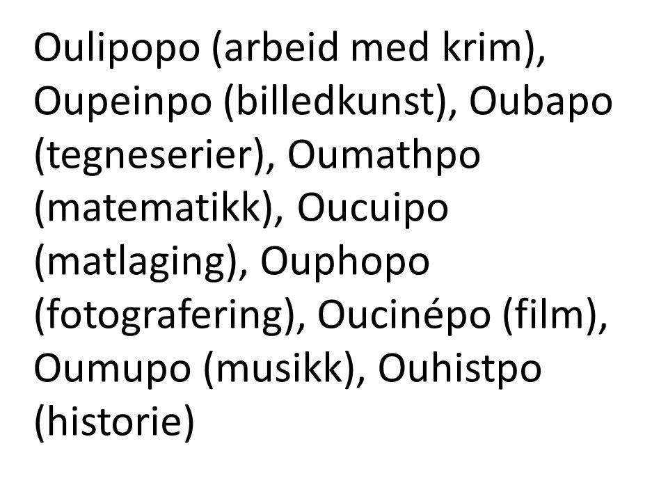 Oulipopo (arbeid med krim), Oupeinpo (billedkunst), Oubapo (tegneserier), Oumathpo (matematikk), Oucuipo (matlaging), Ouphopo (fotografering), Oucinép
